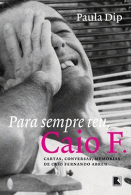 Capa do livro Para sempre teu, Caio F. Cartas, conversas, memórias de Caio Fernando Abreu, da jornalista Paula Dip. Editora Record