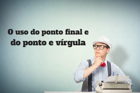 O ponto final e o ponto e vírgula são usados na indicação de pausa